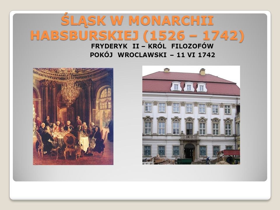 ŚLĄSK W MONARCHII HABSBURSKIEJ (1526 – 1742) FRYDERYK II – KRÓL FILOZOFÓW POKÓJ WROCLAWSKI – 11 VI 1742
