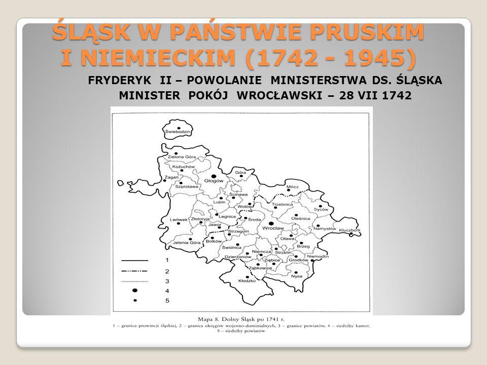 ŚLĄSK W PAŃSTWIE PRUSKIM I NIEMIECKIM (1742 - 1945) FRYDERYK II – POWOLANIE MINISTERSTWA DS. ŚLĄSKA MINISTER POKÓJ WROCŁAWSKI – 28 VII 1742