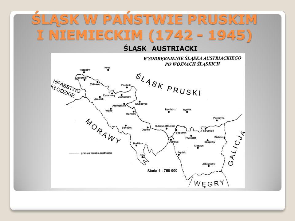 ŚLĄSK W PAŃSTWIE PRUSKIM I NIEMIECKIM (1742 - 1945) ŚLĄSK AUSTRIACKI