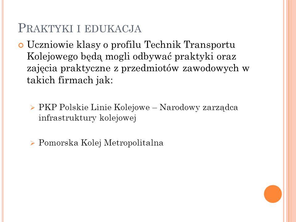 P RAKTYKI I EDUKACJA Uczniowie klasy o profilu Technik Transportu Kolejowego będą mogli odbywać praktyki oraz zajęcia praktyczne z przedmiotów zawodow