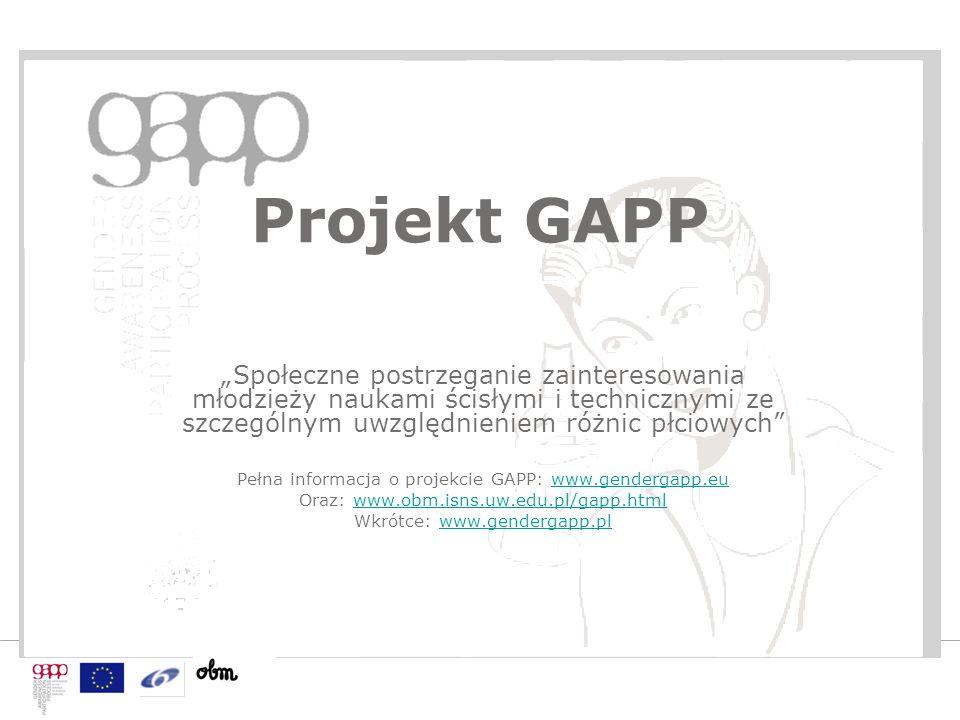 """Projekt GAPP """"Społeczne postrzeganie zainteresowania młodzieży naukami ścisłymi i technicznymi ze szczególnym uwzględnieniem różnic płciowych Pełna informacja o projekcie GAPP: www.gendergapp.euwww.gendergapp.eu Oraz: www.obm.isns.uw.edu.pl/gapp.htmlwww.obm.isns.uw.edu.pl/gapp.html Wkrótce: www.gendergapp.plwww.gendergapp.pl"""