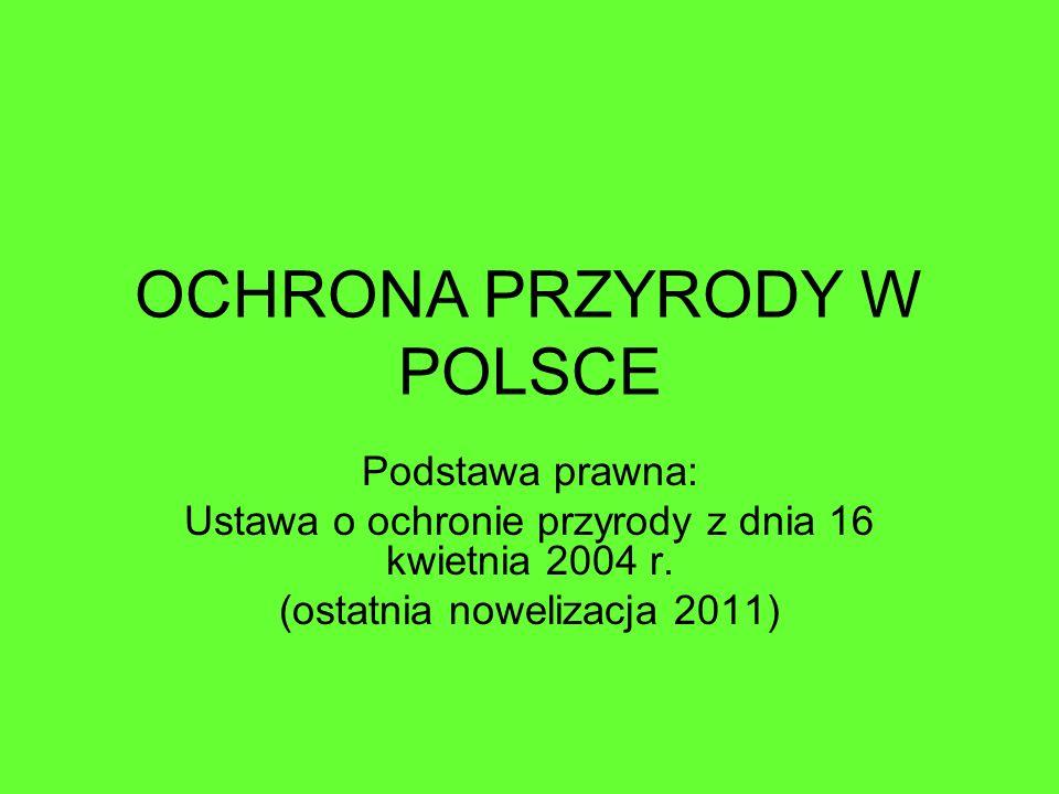 OCHRONA PRZYRODY W POLSCE Podstawa prawna: Ustawa o ochronie przyrody z dnia 16 kwietnia 2004 r. (ostatnia nowelizacja 2011)