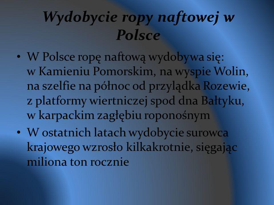Wydobycie ropy naftowej w Polsce W Polsce ropę naftową wydobywa się: w Kamieniu Pomorskim, na wyspie Wolin, na szelfie na północ od przylądka Rozewie, z platformy wiertniczej spod dna Bałtyku, w karpackim zagłębiu roponośnym W ostatnich latach wydobycie surowca krajowego wzrosło kilkakrotnie, sięgając miliona ton rocznie