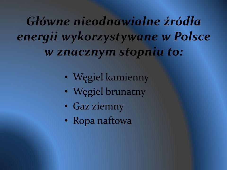 Główne nieodnawialne źródła energii wykorzystywane w Polsce w znacznym stopniu to: Węgiel kamienny Węgiel brunatny Gaz ziemny Ropa naftowa