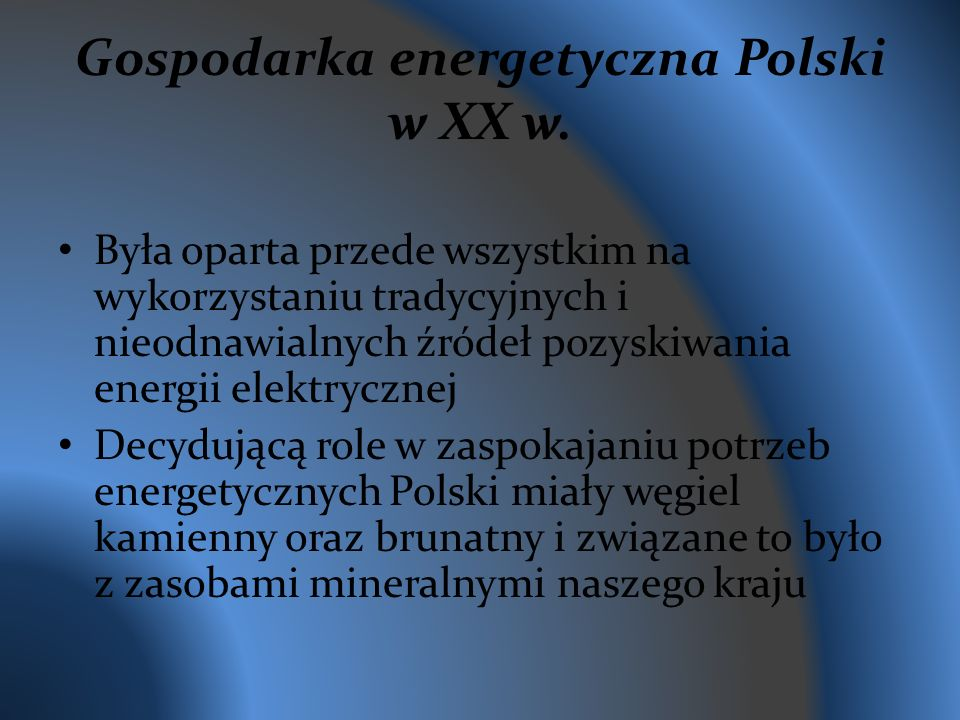 Gospodarka energetyczna Polski w XX w. Była oparta przede wszystkim na wykorzystaniu tradycyjnych i nieodnawialnych źródeł pozyskiwania energii elektr