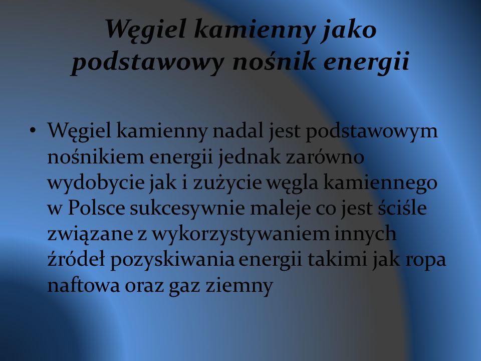 Węgiel kamienny jako podstawowy nośnik energii Węgiel kamienny nadal jest podstawowym nośnikiem energii jednak zarówno wydobycie jak i zużycie węgla kamiennego w Polsce sukcesywnie maleje co jest ściśle związane z wykorzystywaniem innych źródeł pozyskiwania energii takimi jak ropa naftowa oraz gaz ziemny