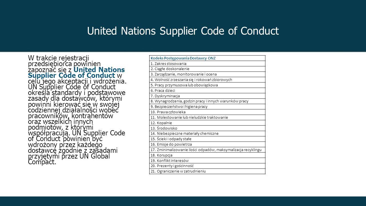 United Nations Supplier Code of Conduct W trakcie rejestracji przedsiębiorca powinien zapoznać się z United Nations Supplier Code of Conduct w celu jego akceptacji i wdrożenia.