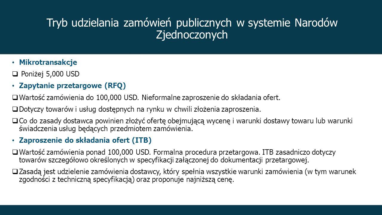 Tryb udzielania zamówień publicznych w systemie Narodów Zjednoczonych Mikrotransakcje  Poniżej 5,000 USD Zapytanie przetargowe (RFQ)  Wartość zamówienia do 100,000 USD.