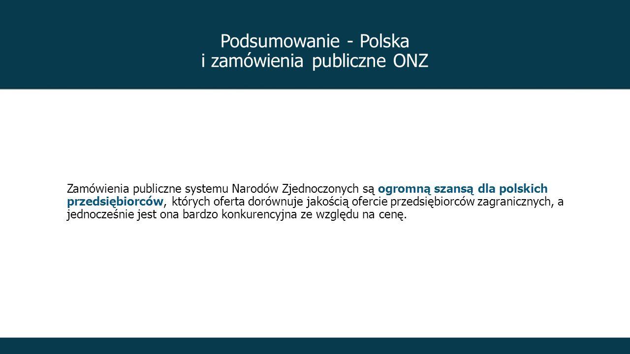 Podsumowanie - Polska i zamówienia publiczne ONZ Zamówienia publiczne systemu Narodów Zjednoczonych są ogromną szansą dla polskich przedsiębiorców, których oferta dorównuje jakością ofercie przedsiębiorców zagranicznych, a jednocześnie jest ona bardzo konkurencyjna ze względu na cenę.