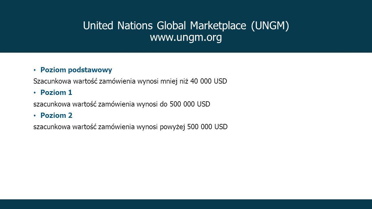 United Nations Global Marketplace (UNGM) www.ungm.org Poziom podstawowy Szacunkowa wartość zamówienia wynosi mniej niż 40 000 USD Poziom 1 szacunkowa wartość zamówienia wynosi do 500 000 USD Poziom 2 szacunkowa wartość zamówienia wynosi powyżej 500 000 USD