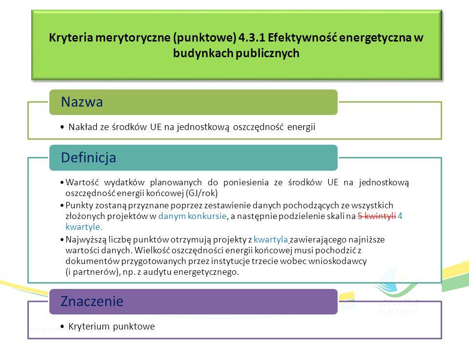 Kryteria merytoryczne (punktowe) 4.3.1 Efektywność energetyczna w budynkach publicznych Nakład ze środków UE na jednostkową oszczędność energii Nazwa Wartość wydatków planowanych do poniesienia ze środków UE na jednostkową oszczędność energii końcowej (GJ/rok) Punkty zostaną przyznane poprzez zestawienie danych pochodzących ze wszystkich złożonych projektów w danym konkursie, a następnie podzielenie skali na 5 kwintyli 4 kwartyle.