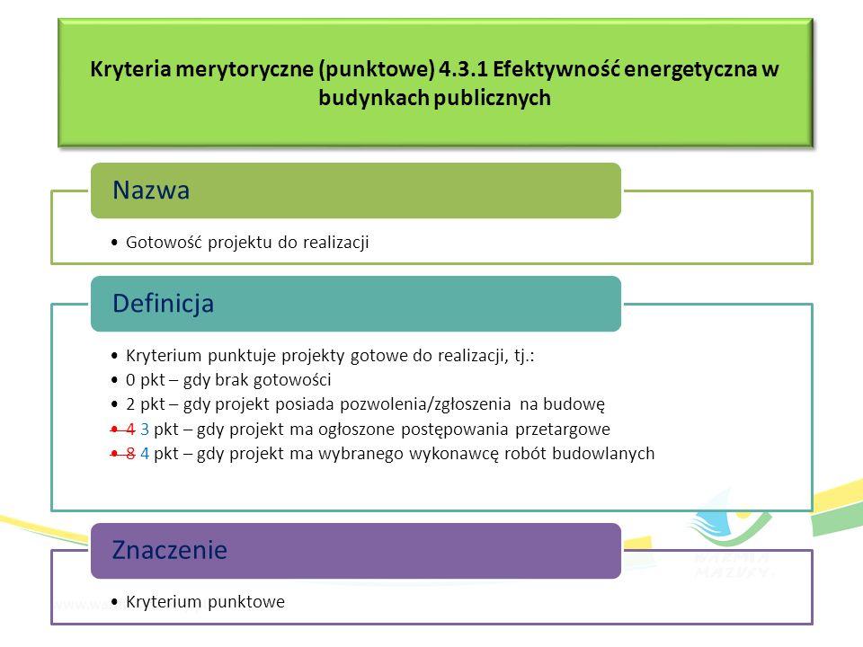 Gotowość projektu do realizacji Nazwa Kryterium punktuje projekty gotowe do realizacji, tj.: 0 pkt – gdy brak gotowości 2 pkt – gdy projekt posiada pozwolenia/zgłoszenia na budowę 4 3 pkt – gdy projekt ma ogłoszone postępowania przetargowe 8 4 pkt – gdy projekt ma wybranego wykonawcę robót budowlanych Definicja Kryterium punktowe Znaczenie Kryteria merytoryczne (punktowe) 4.3.1 Efektywność energetyczna w budynkach publicznych