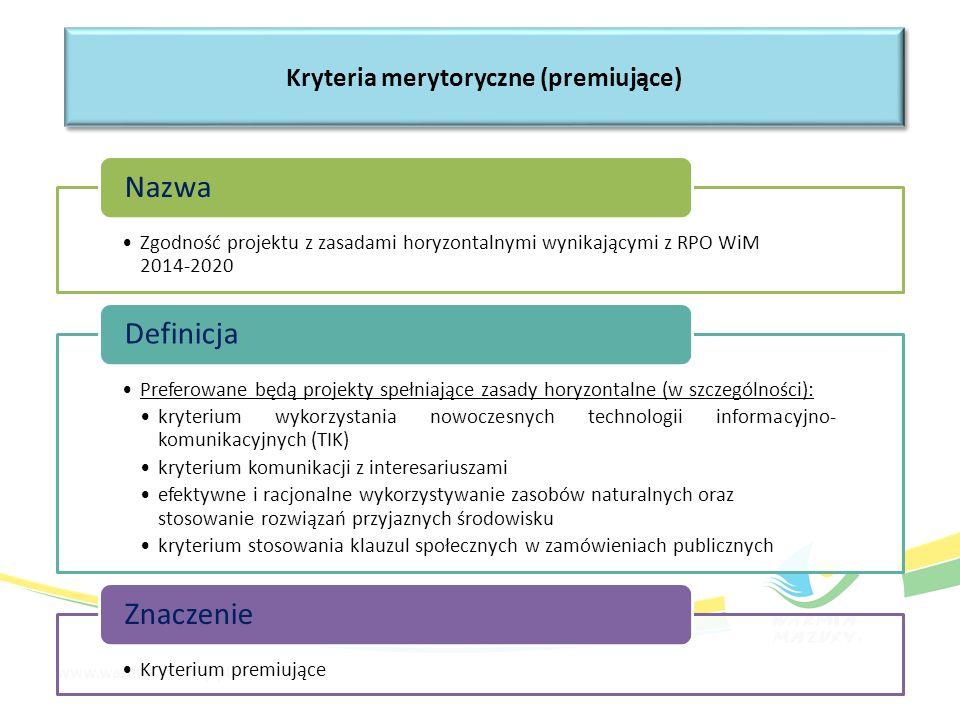 Zgodność projektu z zasadami horyzontalnymi wynikającymi z RPO WiM 2014-2020 Nazwa Preferowane będą projekty spełniające zasady horyzontalne (w szczególności): kryterium wykorzystania nowoczesnych technologii informacyjno- komunikacyjnych (TIK) kryterium komunikacji z interesariuszami efektywne i racjonalne wykorzystywanie zasobów naturalnych oraz stosowanie rozwiązań przyjaznych środowisku kryterium stosowania klauzul społecznych w zamówieniach publicznych Definicja Kryterium premiujące Znaczenie Kryteria merytoryczne (premiujące)