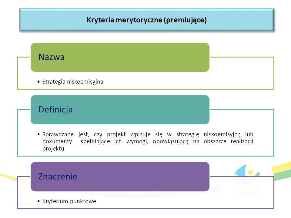 Strategia niskoemisyjna Nazwa Sprawdzane jest, czy projekt wpisuje się w strategię niskoemisyjną lub dokumenty spełniające ich wymogi, obowiązującą na obszarze realizacji projektu Definicja Kryterium punktowe Znaczenie Kryteria merytoryczne (premiujące)