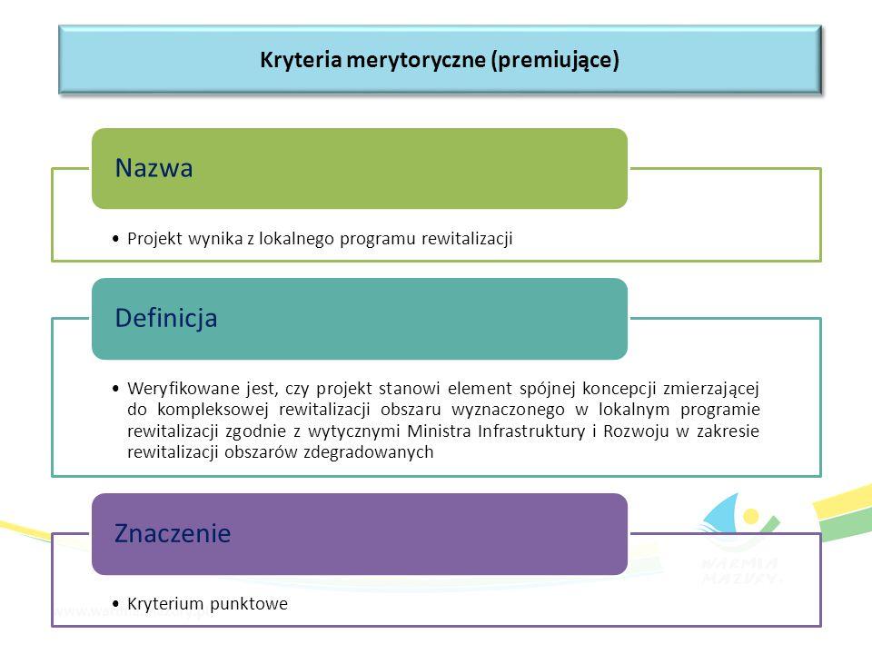 Projekt wynika z lokalnego programu rewitalizacji Nazwa Weryfikowane jest, czy projekt stanowi element spójnej koncepcji zmierzającej do kompleksowej rewitalizacji obszaru wyznaczonego w lokalnym programie rewitalizacji zgodnie z wytycznymi Ministra Infrastruktury i Rozwoju w zakresie rewitalizacji obszarów zdegradowanych Definicja Kryterium punktowe Znaczenie Kryteria merytoryczne (premiujące)