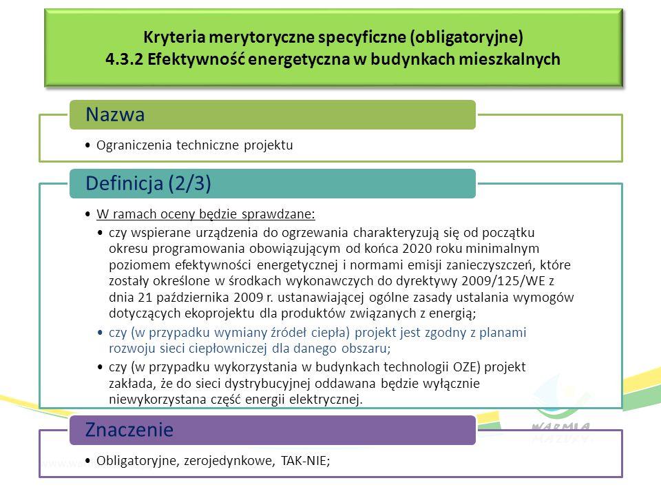 Kryteria merytoryczne specyficzne (obligatoryjne) 4.3.2 Efektywność energetyczna w budynkach mieszkalnych Kryteria merytoryczne specyficzne (obligatoryjne) 4.3.2 Efektywność energetyczna w budynkach mieszkalnych Ograniczenia techniczne projektu Nazwa W ramach oceny będzie sprawdzane: czy wspierane urządzenia do ogrzewania charakteryzują się od początku okresu programowania obowiązującym od końca 2020 roku minimalnym poziomem efektywności energetycznej i normami emisji zanieczyszczeń, które zostały określone w środkach wykonawczych do dyrektywy 2009/125/WE z dnia 21 października 2009 r.