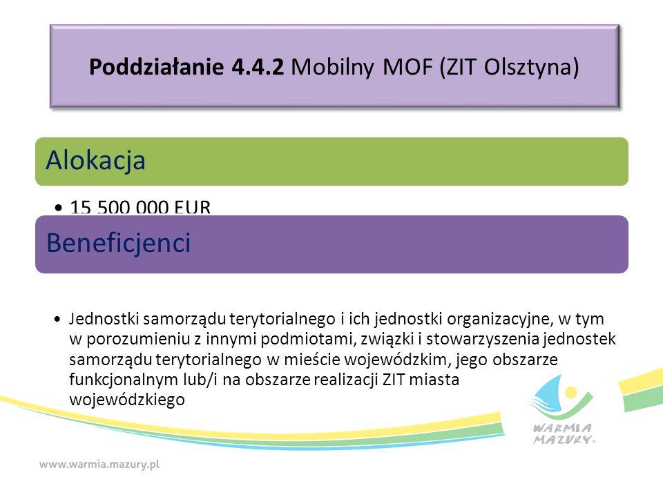 Poddziałanie 4.4.2 Mobilny MOF (ZIT Olsztyna) Alokacja 15 500 000 EUR Beneficjenci Jednostki samorządu terytorialnego i ich jednostki organizacyjne, w tym w porozumieniu z innymi podmiotami, związki i stowarzyszenia jednostek samorządu terytorialnego w mieście wojewódzkim, jego obszarze funkcjonalnym lub/i na obszarze realizacji ZIT miasta wojewódzkiego