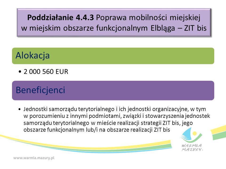 Poddziałanie 4.4.3 Poprawa mobilności miejskiej w miejskim obszarze funkcjonalnym Elbląga – ZIT bis Alokacja 2 000 560 EUR Beneficjenci Jednostki samorządu terytorialnego i ich jednostki organizacyjne, w tym w porozumieniu z innymi podmiotami, związki i stowarzyszenia jednostek samorządu terytorialnego w mieście realizacji strategii ZIT bis, jego obszarze funkcjonalnym lub/i na obszarze realizacji ZIT bis