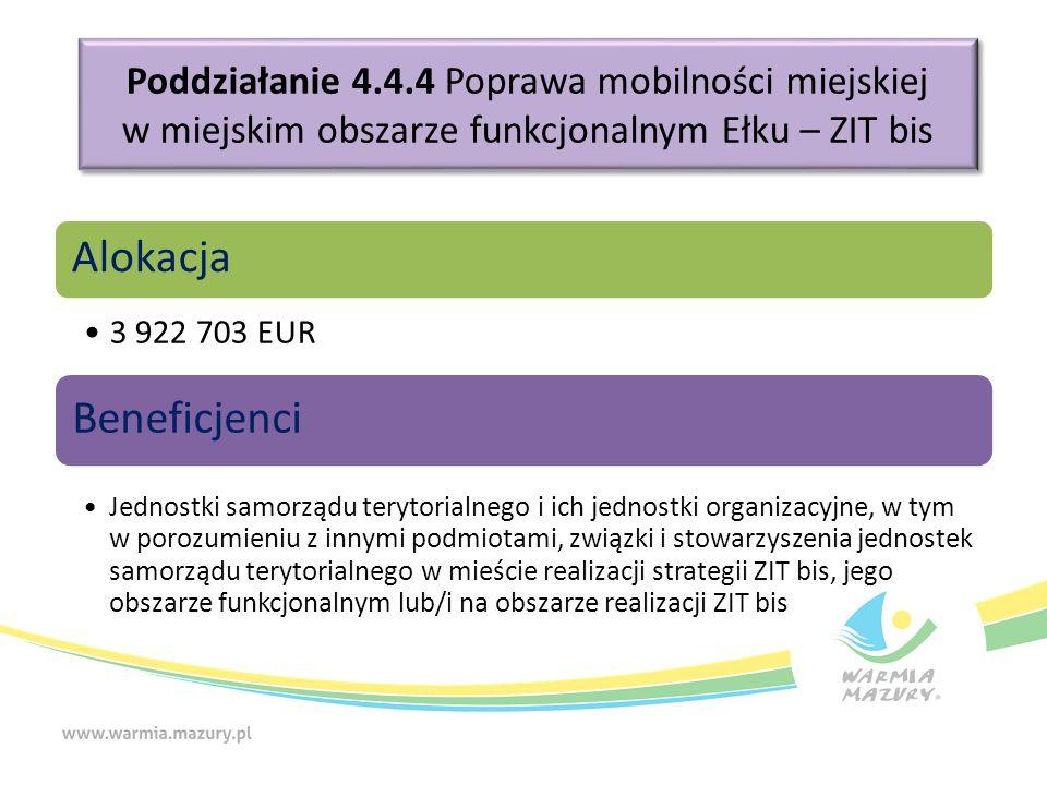 Poddziałanie 4.4.4 Poprawa mobilności miejskiej w miejskim obszarze funkcjonalnym Ełku – ZIT bis Alokacja 3 922 703 EUR Beneficjenci Jednostki samorządu terytorialnego i ich jednostki organizacyjne, w tym w porozumieniu z innymi podmiotami, związki i stowarzyszenia jednostek samorządu terytorialnego w mieście realizacji strategii ZIT bis, jego obszarze funkcjonalnym lub/i na obszarze realizacji ZIT bis
