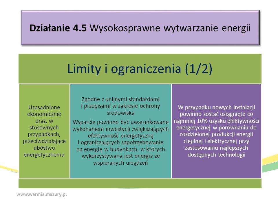 Działanie 4.5 Wysokosprawne wytwarzanie energii Limity i ograniczenia (1/2) Uzasadnione ekonomicznie oraz, w stosownych przypadkach, przeciwdziałające ubóstwu energetycznemu Zgodne z unijnymi standardami i przepisami w zakresie ochrony środowiska Wsparcie powinno być uwarunkowane wykonaniem inwestycji zwiększających efektywność energetyczną i ograniczających zapotrzebowanie na energię w budynkach, w których wykorzystywana jest energia ze wspieranych urządzeń W przypadku nowych instalacji powinno zostać osiągnięte co najmniej 10% uzysku efektywności energetycznej w porównaniu do rozdzielonej produkcji energii cieplnej i elektrycznej przy zastosowaniu najlepszych dostępnych technologii