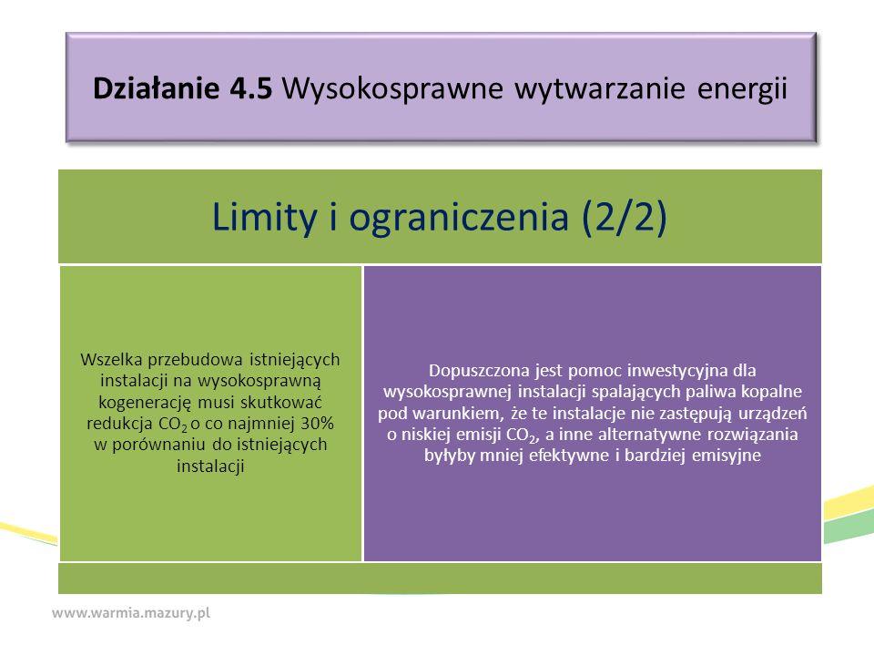 Działanie 4.5 Wysokosprawne wytwarzanie energii Limity i ograniczenia (2/2) Wszelka przebudowa istniejących instalacji na wysokosprawną kogenerację musi skutkować redukcja CO2 o co najmniej 30% w porównaniu do istniejących instalacji Dopuszczona jest pomoc inwestycyjna dla wysokosprawnej instalacji spalających paliwa kopalne pod warunkiem, że te instalacje nie zastępują urządzeń o niskiej emisji CO2, a inne alternatywne rozwiązania byłyby mniej efektywne i bardziej emisyjne