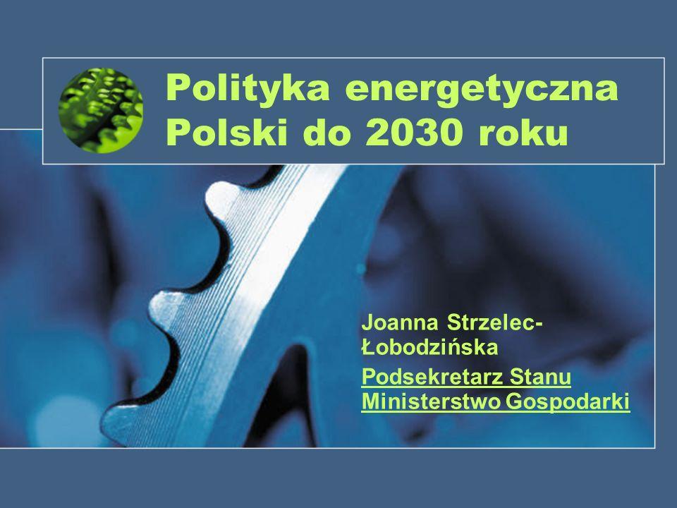 Polityka energetyczna Polski do 2030 roku Joanna Strzelec- Łobodzińska Podsekretarz Stanu Ministerstwo Gospodarki