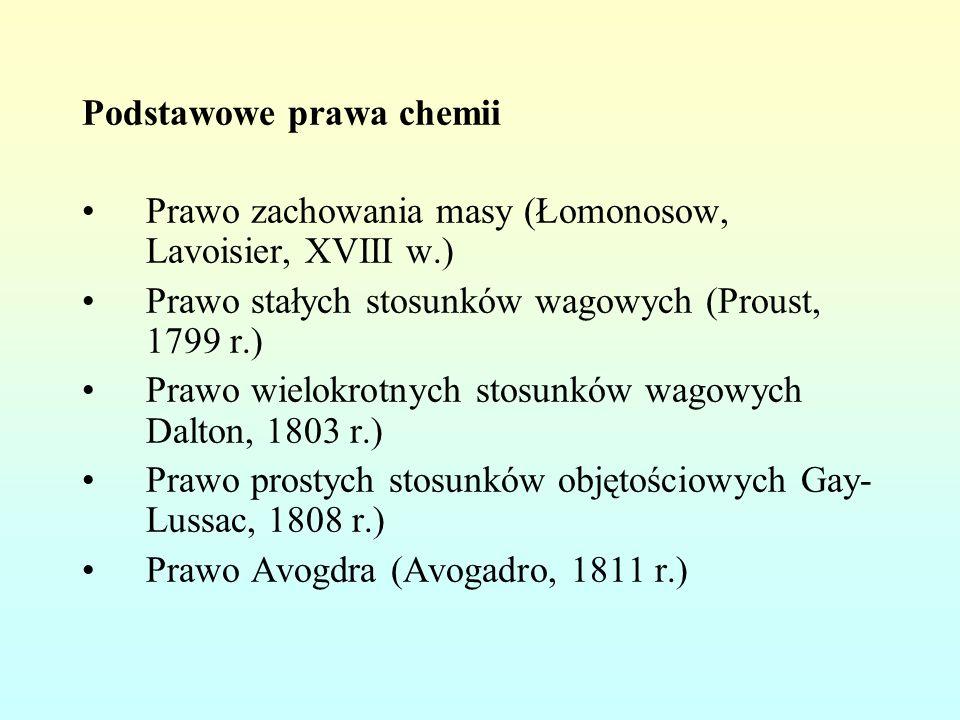 Podstawowe prawa chemii Prawo zachowania masy (Łomonosow, Lavoisier, XVIII w.) Prawo stałych stosunków wagowych (Proust, 1799 r.) Prawo wielokrotnych stosunków wagowych Dalton, 1803 r.) Prawo prostych stosunków objętościowych Gay- Lussac, 1808 r.) Prawo Avogdra (Avogadro, 1811 r.)