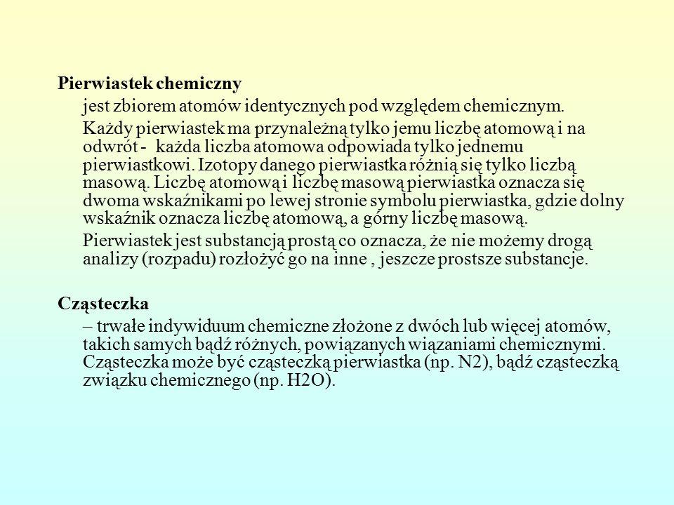 Pierwiastek chemiczny jest zbiorem atomów identycznych pod względem chemicznym.