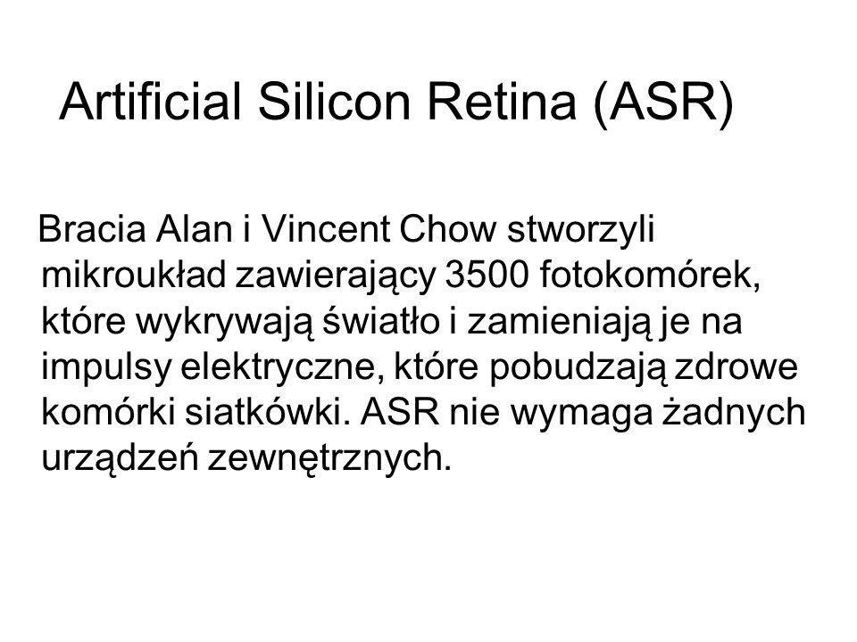 Artificial Silicon Retina (ASR) Bracia Alan i Vincent Chow stworzyli mikroukład zawierający 3500 fotokomórek, które wykrywają światło i zamieniają je na impulsy elektryczne, które pobudzają zdrowe komórki siatkówki.