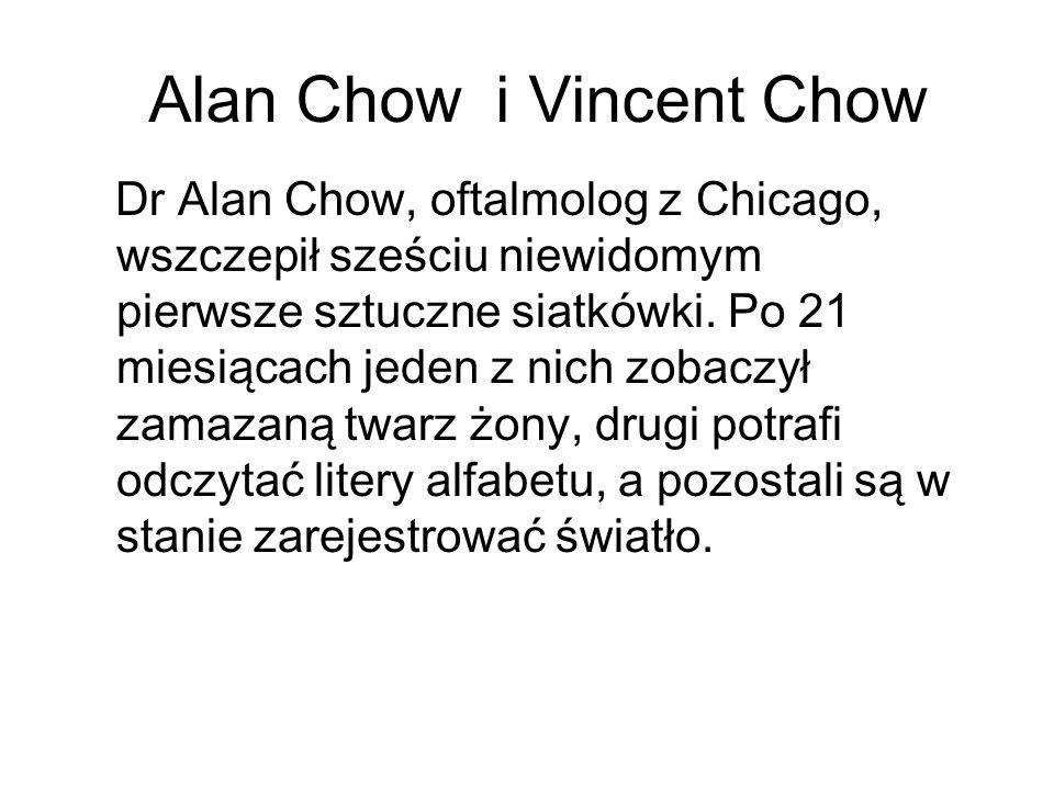 Alan Chow i Vincent Chow Dr Alan Chow, oftalmolog z Chicago, wszczepił sześciu niewidomym pierwsze sztuczne siatkówki. Po 21 miesiącach jeden z nich z