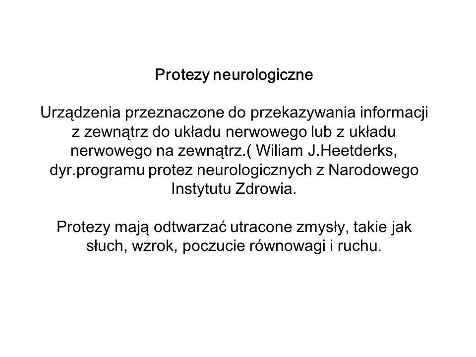 Protezy neurologiczne Urządzenia przeznaczone do przekazywania informacji z zewnątrz do układu nerwowego lub z układu nerwowego na zewnątrz.( Wiliam J.Heetderks, dyr.programu protez neurologicznych z Narodowego Instytutu Zdrowia.