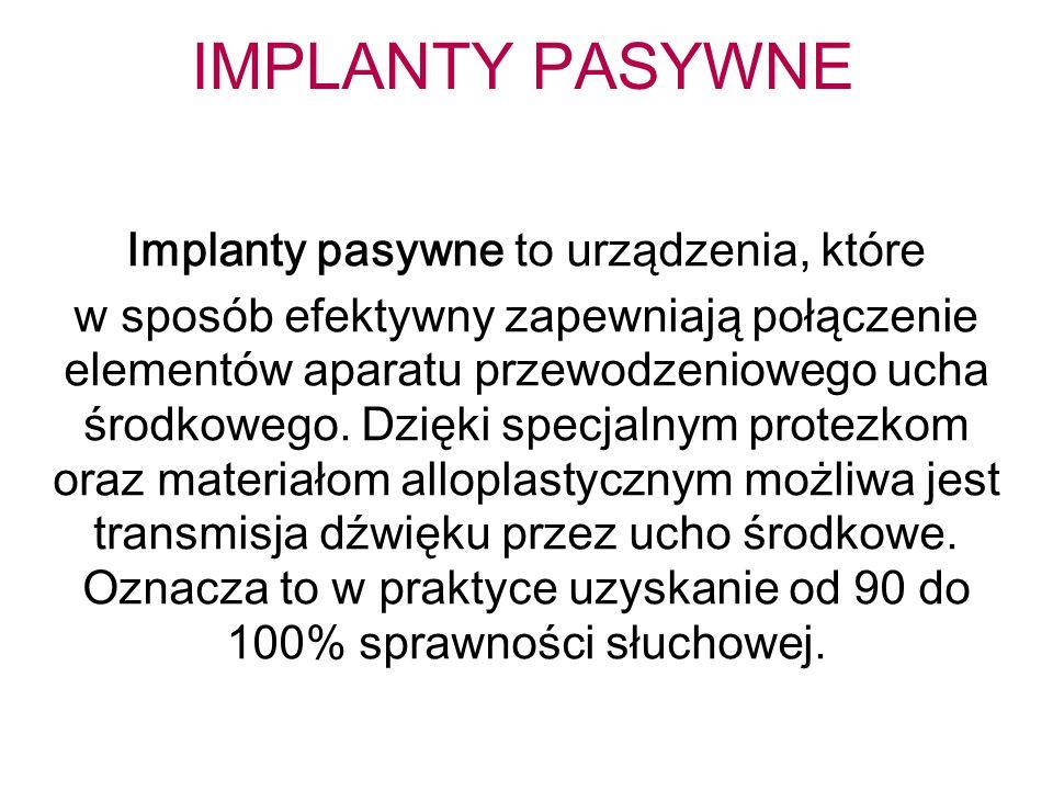 IMPLANTY PASYWNE Implanty pasywne to urządzenia, które w sposób efektywny zapewniają połączenie elementów aparatu przewodzeniowego ucha środkowego. Dz
