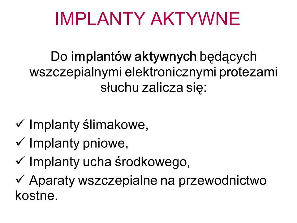 IMPLANTY AKTYWNE Do implantów aktywnych będących wszczepialnymi elektronicznymi protezami słuchu zalicza się: Implanty ślimakowe, Implanty pniowe, Implanty ucha środkowego, Aparaty wszczepialne na przewodnictwo kostne.