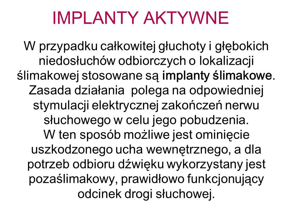IMPLANTY AKTYWNE W przypadku całkowitej głuchoty i głębokich niedosłuchów odbiorczych o lokalizacji ślimakowej stosowane są implanty ślimakowe. Zasada