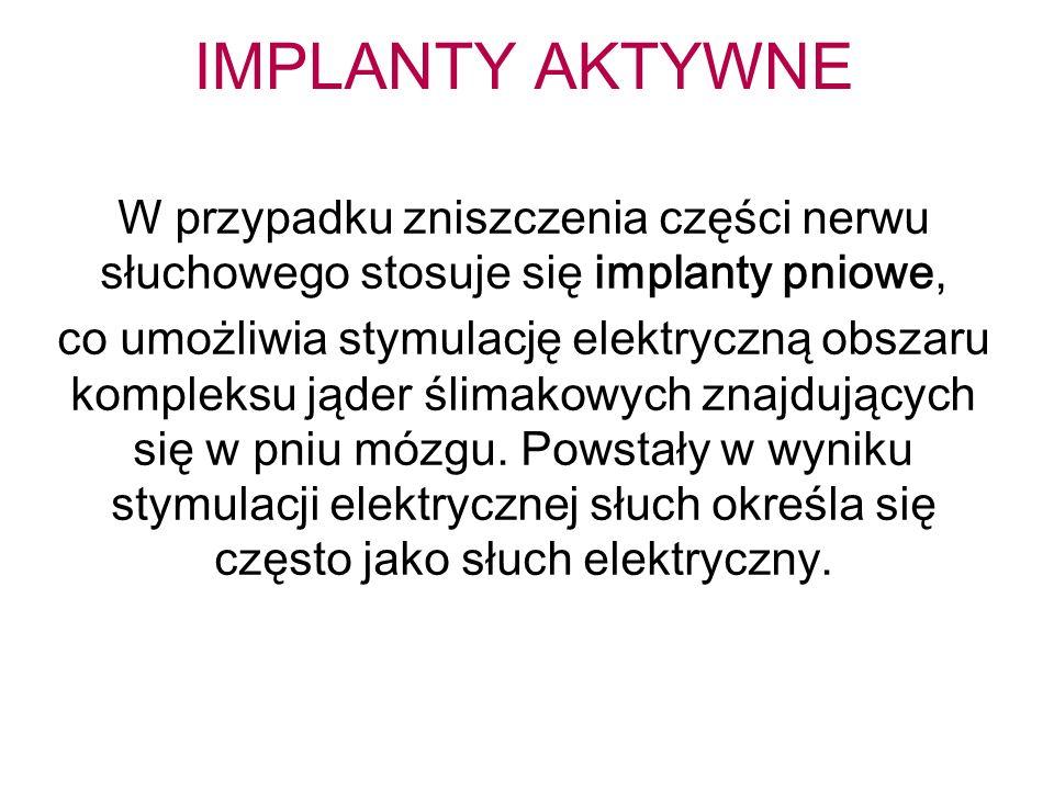 IMPLANTY AKTYWNE W przypadku zniszczenia części nerwu słuchowego stosuje się implanty pniowe, co umożliwia stymulację elektryczną obszaru kompleksu jąder ślimakowych znajdujących się w pniu mózgu.