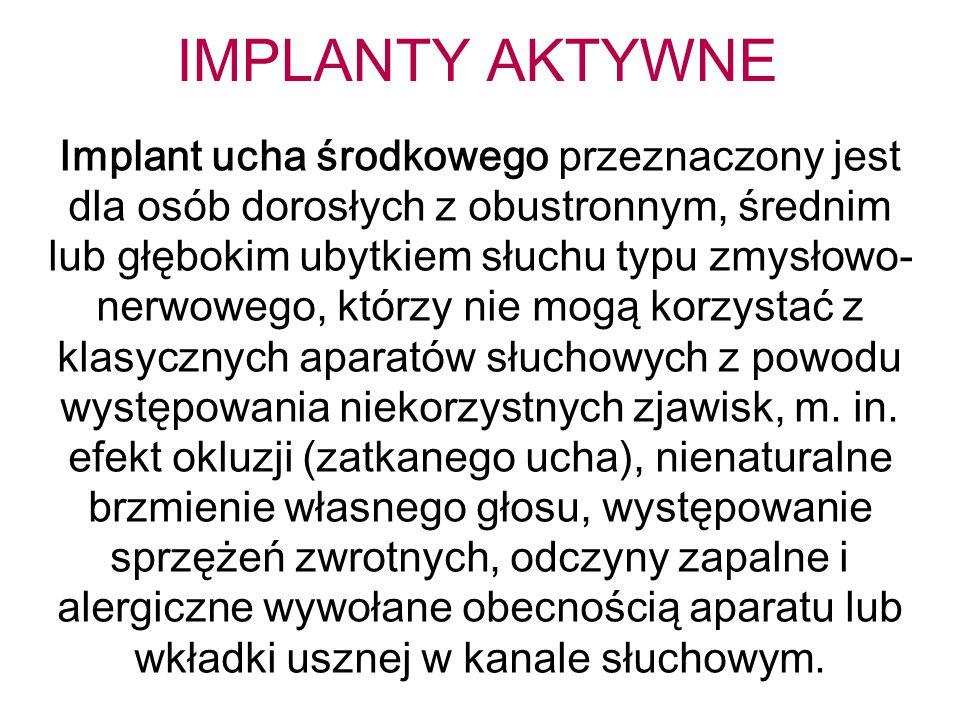 IMPLANTY AKTYWNE Implant ucha środkowego przeznaczony jest dla osób dorosłych z obustronnym, średnim lub głębokim ubytkiem słuchu typu zmysłowo- nerwowego, którzy nie mogą korzystać z klasycznych aparatów słuchowych z powodu występowania niekorzystnych zjawisk, m.