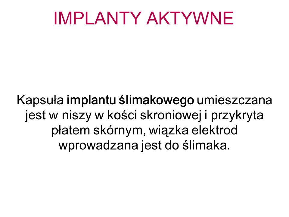 IMPLANTY AKTYWNE Kapsuła implantu ślimakowego umieszczana jest w niszy w kości skroniowej i przykryta płatem skórnym, wiązka elektrod wprowadzana jest do ślimaka.