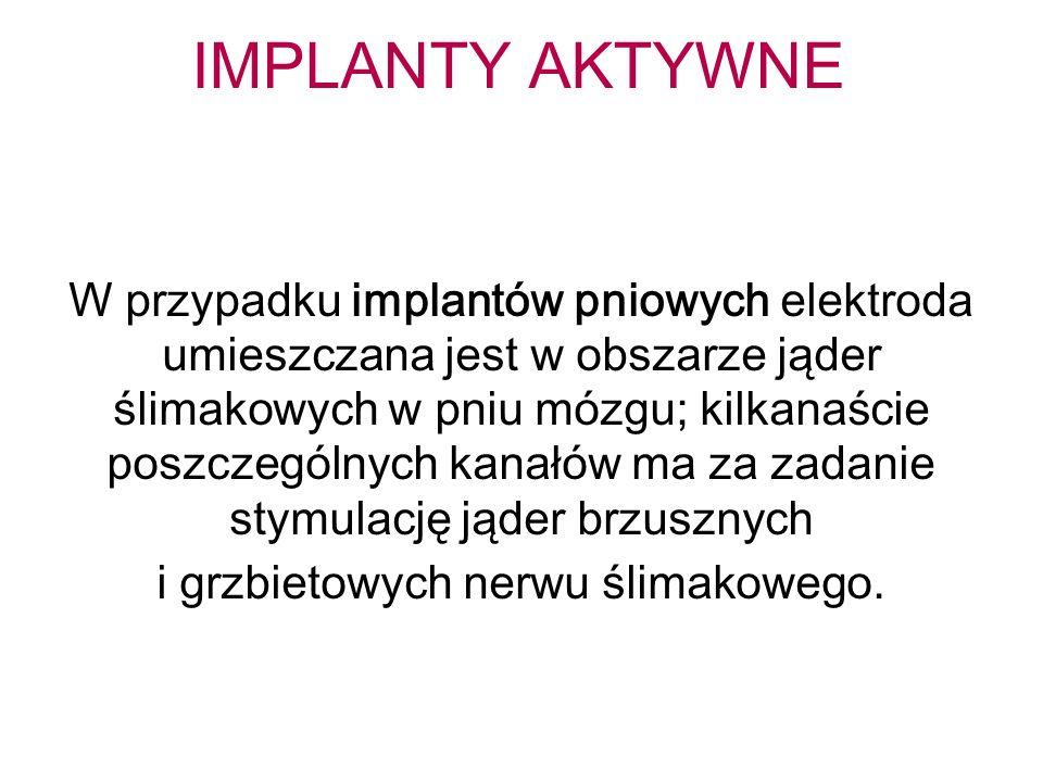 IMPLANTY AKTYWNE W przypadku implantów pniowych elektroda umieszczana jest w obszarze jąder ślimakowych w pniu mózgu; kilkanaście poszczególnych kanałów ma za zadanie stymulację jąder brzusznych i grzbietowych nerwu ślimakowego.