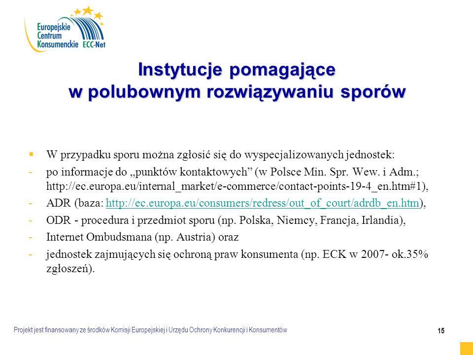 """Projekt jest finansowany ze środków Komisji Europejskiej i Urzędu Ochrony Konkurencji i Konsumentów 15 Instytucje pomagające w polubownym rozwiązywaniu sporów   W przypadku sporu można zgłosić się do wyspecjalizowanych jednostek: - -po informacje do """"punktów kontaktowych (w Polsce Min."""