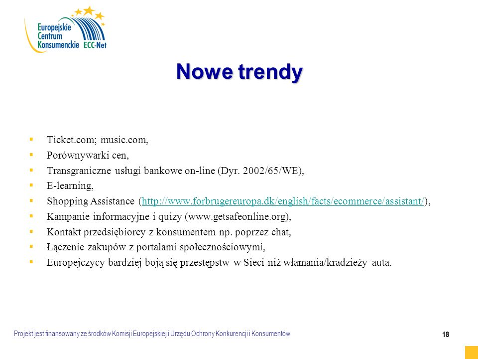 Projekt jest finansowany ze środków Komisji Europejskiej i Urzędu Ochrony Konkurencji i Konsumentów 18 Nowe trendy   Ticket.com; music.com,   Porównywarki cen,   Transgraniczne usługi bankowe on-line (Dyr.