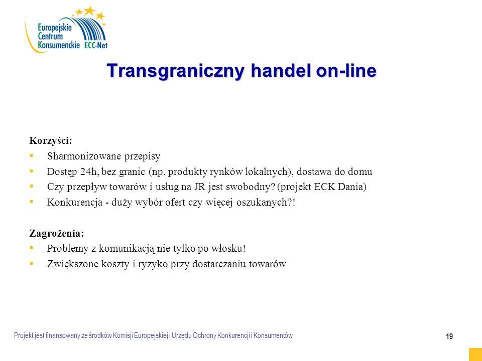 Projekt jest finansowany ze środków Komisji Europejskiej i Urzędu Ochrony Konkurencji i Konsumentów 19 Transgraniczny handel on-line Transgraniczny handel on-line Korzyści:   Sharmonizowane przepisy   Dostęp 24h, bez granic (np.
