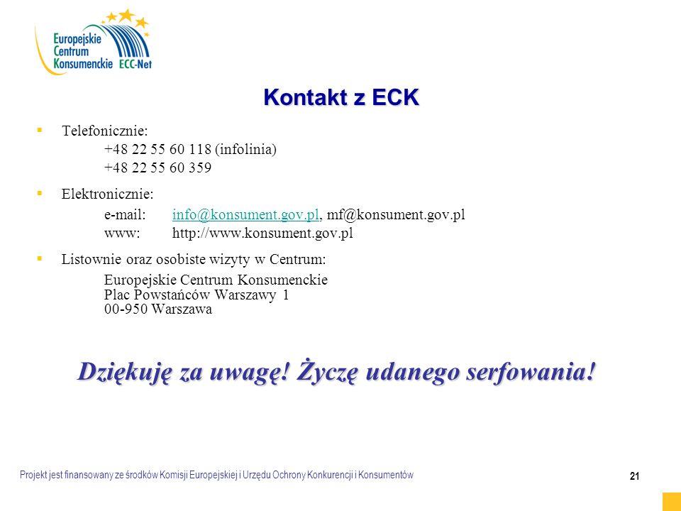 Projekt jest finansowany ze środków Komisji Europejskiej i Urzędu Ochrony Konkurencji i Konsumentów 21 Kontakt z ECK   Telefonicznie: +48 22 55 60 118 (infolinia) +48 22 55 60 359   Elektronicznie: e-mail:info@konsument.gov.pl, mf@konsument.gov.plinfo@konsument.gov.pl www:http://www.konsument.gov.pl   Listownie oraz osobiste wizyty w Centrum: Europejskie Centrum Konsumenckie Plac Powstańców Warszawy 1 00-950 Warszawa Dziękuję za uwagę.