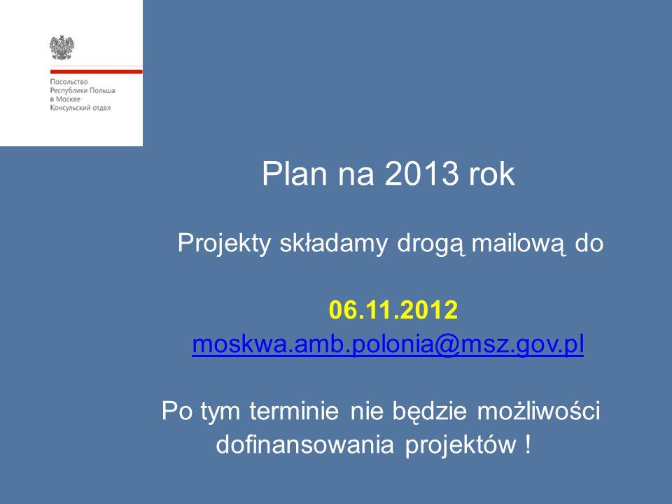 Plan na 2013 rok Projekty składamy drogą mailową do 06.11.2012 moskwa.amb.polonia@msz.gov.pl Po tym terminie nie będzie możliwości dofinansowania proj