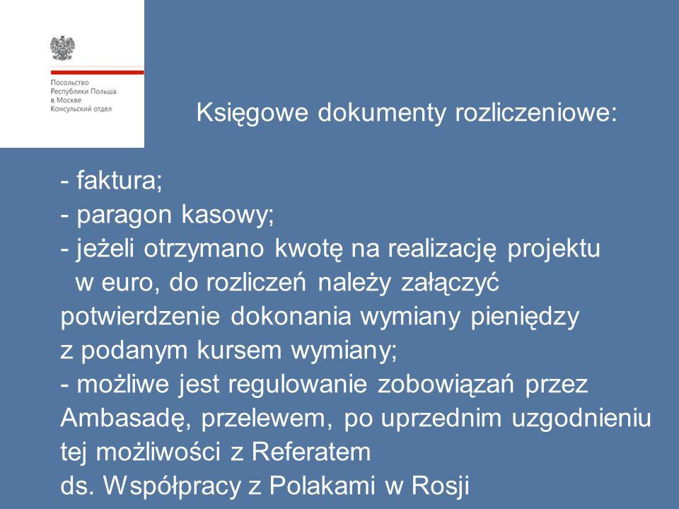Księgowe dokumenty rozliczeniowe: - faktura; - paragon kasowy; - jeżeli otrzymano kwotę na realizację projektu w euro, do rozliczeń należy załączyć potwierdzenie dokonania wymiany pieniędzy z podanym kursem wymiany; - możliwe jest regulowanie zobowiązań przez Ambasadę, przelewem, po uprzednim uzgodnieniu tej możliwości z Referatem ds.