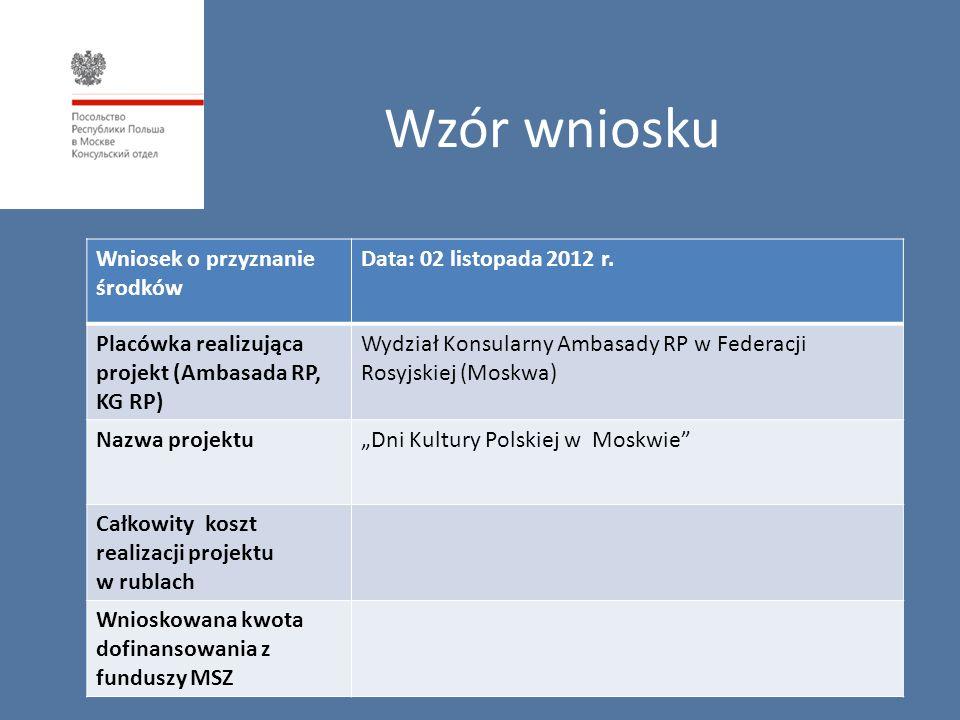 Wzór wniosku Wniosek o przyznanie środków Data: 02 listopada 2012 r. Placówka realizująca projekt (Ambasada RP, KG RP) Wydział Konsularny Ambasady RP