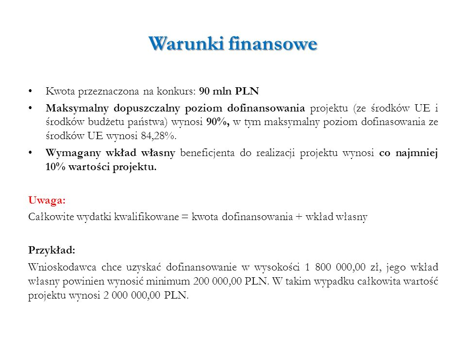 Warunki finansowe Kwota przeznaczona na konkurs: 90 mln PLN Maksymalny dopuszczalny poziom dofinansowania projektu (ze środków UE i środków budżetu pa