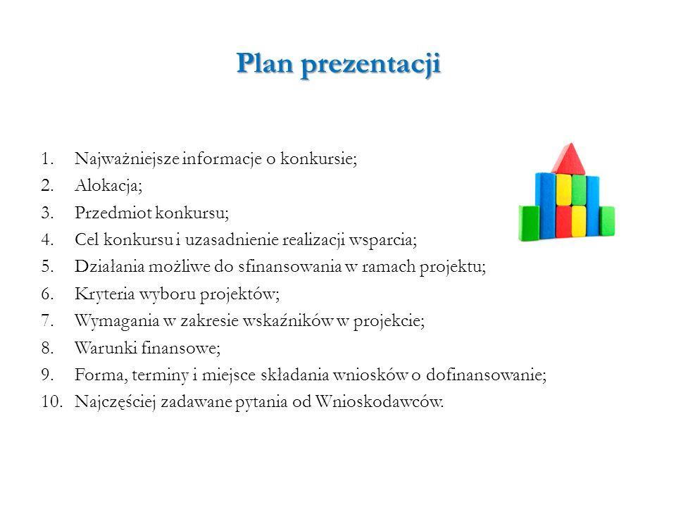 Plan prezentacji 1.Najważniejsze informacje o konkursie; 2.Alokacja; 3.Przedmiot konkursu; 4.Cel konkursu i uzasadnienie realizacji wsparcia; 5.Działa
