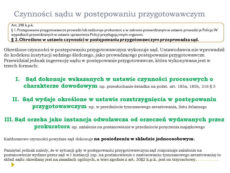 Czynności sądu w postępowaniu przygotowawczym Art. 298 k.p.k. § 1. Postępowanie przygotowawcze prowadzi lub nadzoruje prokurator, a w zakresie przewid