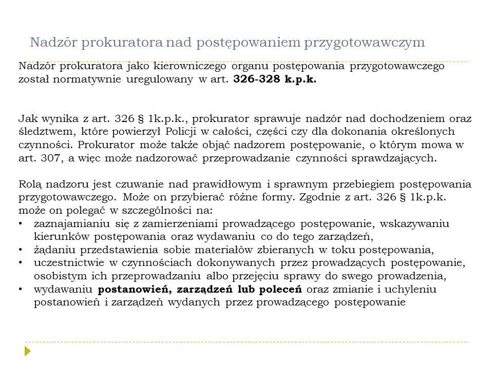 Nadzór prokuratora nad postępowaniem przygotowawczym Nadzór prokuratora jako kierowniczego organu postępowania przygotowawczego został normatywnie uregulowany w art.