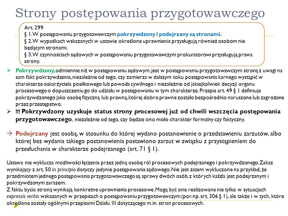 Strony postępowania przygotowawczego Art. 299 § 1. W postępowaniu przygotowawczym pokrzywdzony i podejrzany są stronami. § 2. W wypadkach wskazanych w
